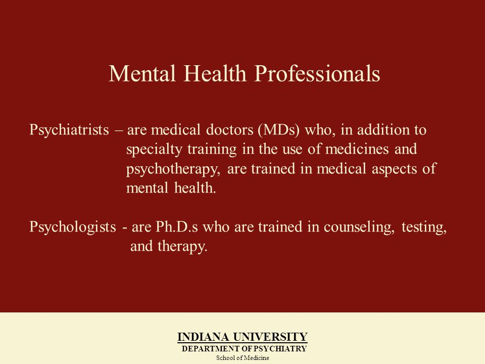 Mental Health Professionals INDIANA UNIVERSITY DEPARTMENT OF PSYCHIATRY School of Medicine Psychiatrists – are medical doctors (MDs) who, in addition to specialty training in the use of medicines and psychotherapy, are trained in medical aspects of mental health.