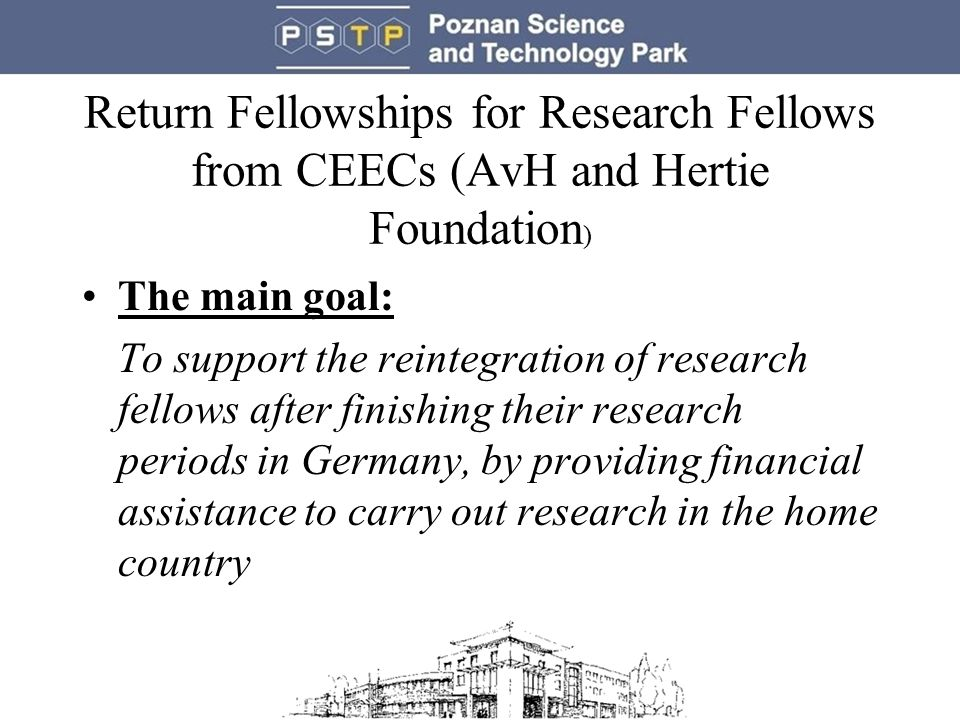 Return Fellowships for Research Fellows from CEECs (AvH and Hertie Foundation ) The main goal: To support the reintegration of research fellows after finishing their research periods in Germany, by providing financial assistance to carry out research in the home country