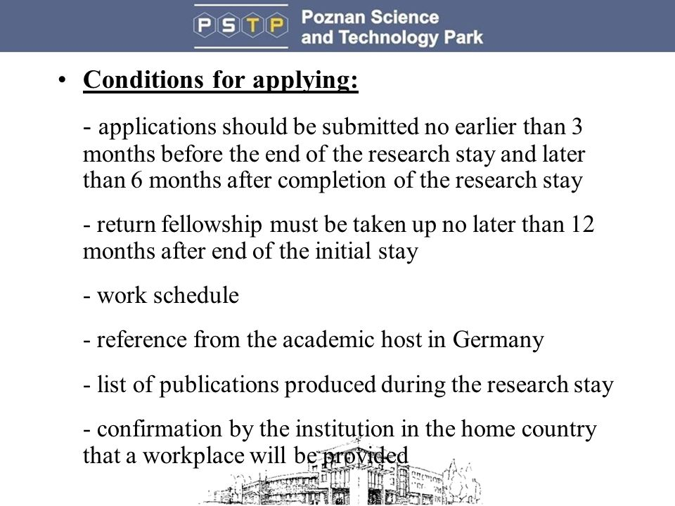 Conditions for applying: - applications should be submitted no earlier than 3 months before the end of the research stay and later than 6 months after completion of the research stay - return fellowship must be taken up no later than 12 months after end of the initial stay - work schedule - reference from the academic host in Germany - list of publications produced during the research stay - confirmation by the institution in the home country that a workplace will be provided