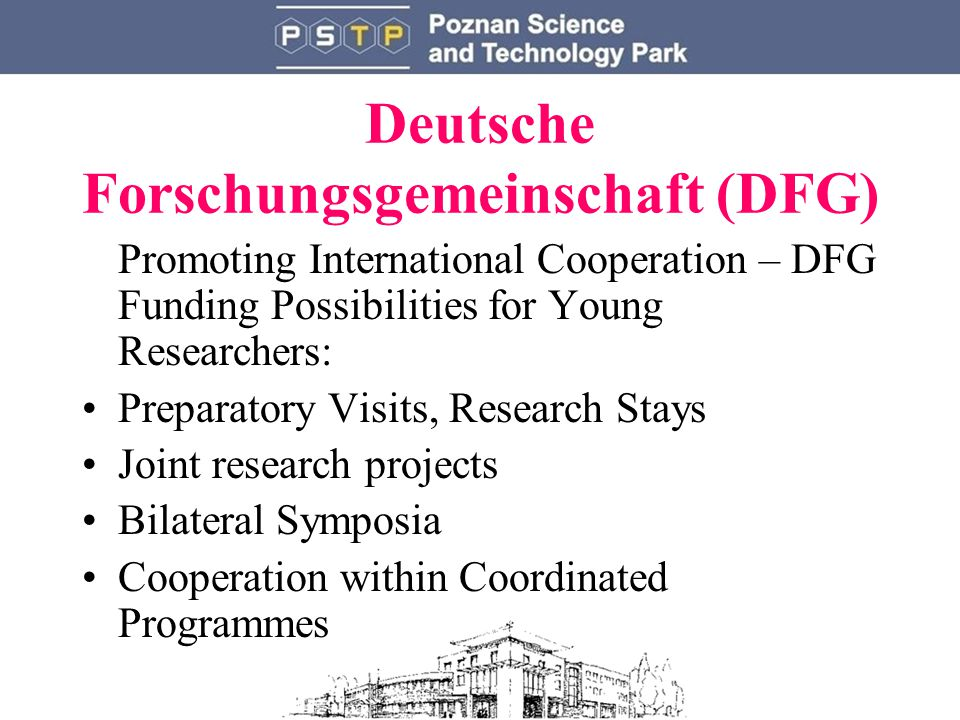 Deutsche Forschungsgemeinschaft (DFG) Promoting International Cooperation – DFG Funding Possibilities for Young Researchers: Preparatory Visits, Research Stays Joint research projects Bilateral Symposia Cooperation within Coordinated Programmes