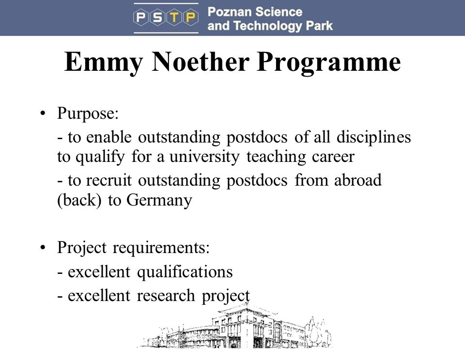 Emmy Noether Programme Purpose: - to enable outstanding postdocs of all disciplines to qualify for a university teaching career - to recruit outstanding postdocs from abroad (back) to Germany Project requirements: - excellent qualifications - excellent research project