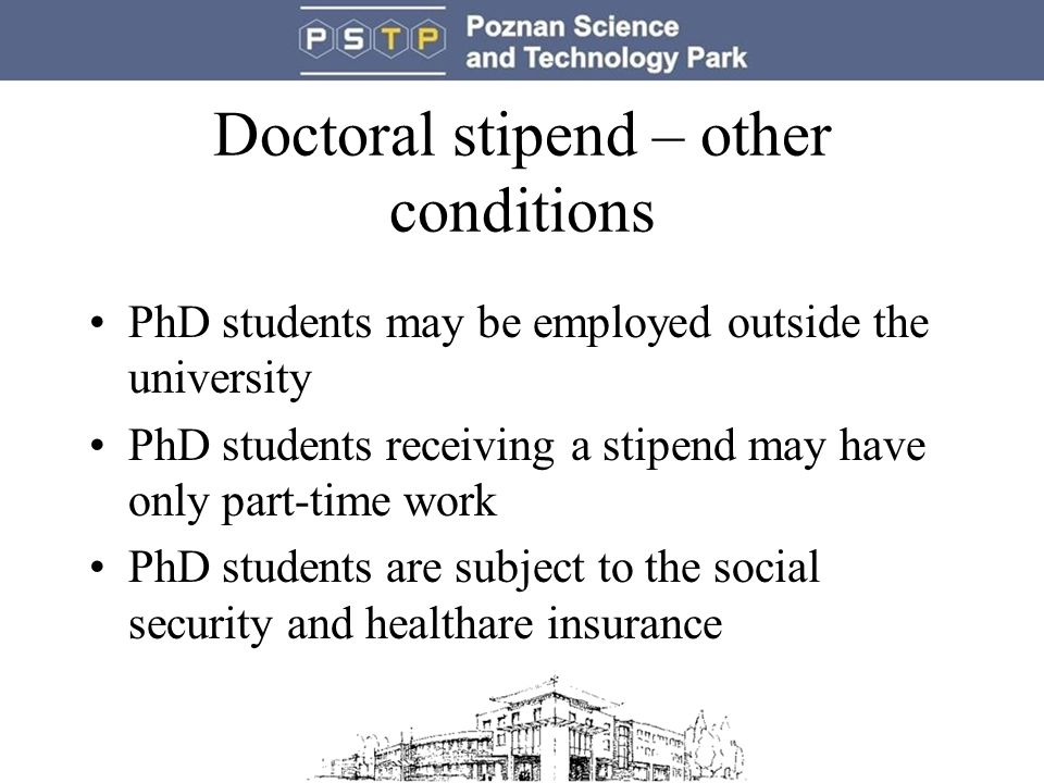 Doctoral stipend – other conditions PhD students may be employed outside the university PhD students receiving a stipend may have only part-time work PhD students are subject to the social security and healthare insurance