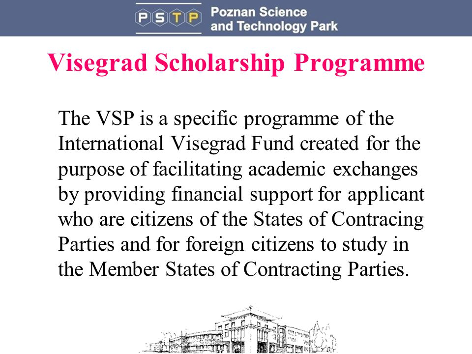 Visegrad Scholarship Programme The VSP is a specific programme of the International Visegrad Fund created for the purpose of facilitating academic exchanges by providing financial support for applicant who are citizens of the States of Contracing Parties and for foreign citizens to study in the Member States of Contracting Parties.
