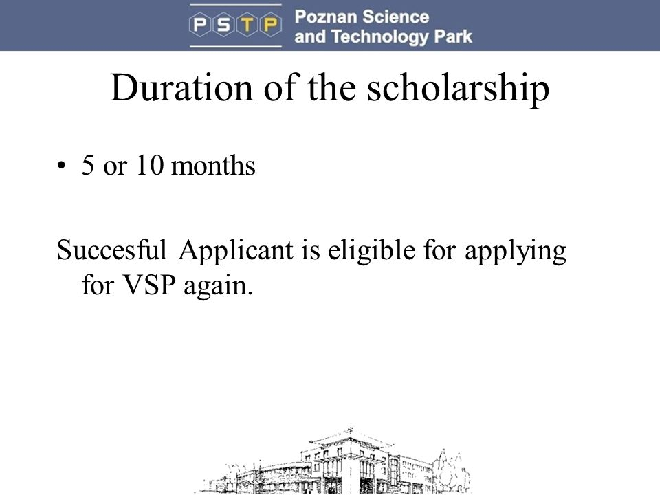 Duration of the scholarship 5 or 10 months Succesful Applicant is eligible for applying for VSP again.