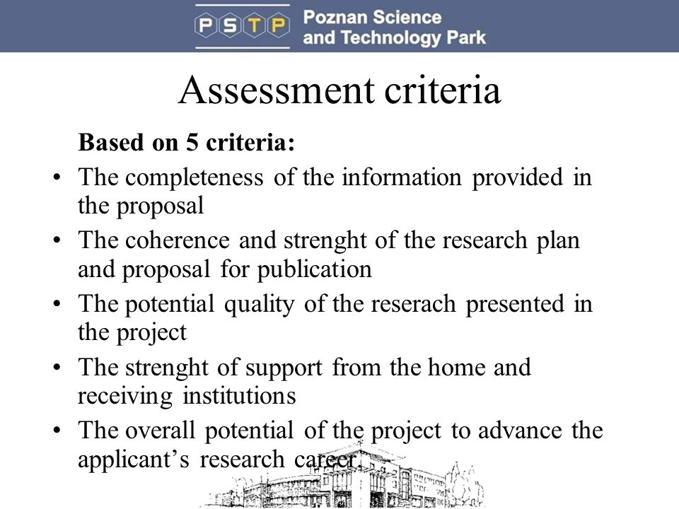 Assessment criteria Based on 5 criteria: The completeness of the information provided in the proposal The coherence and strenght of the research plan and proposal for publication The potential quality of the reserach presented in the project The strenght of support from the home and receiving institutions The overall potential of the project to advance the applicant's research career.