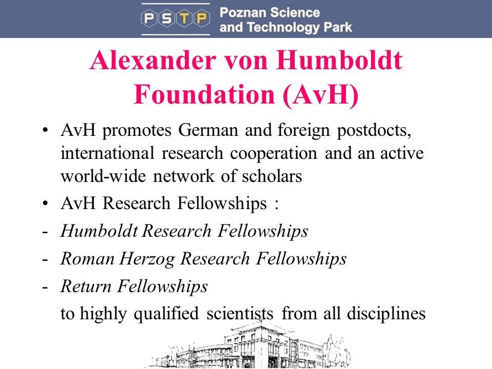 Alexander von Humboldt Foundation (AvH) AvH promotes German and foreign postdocts, international research cooperation and an active world-wide network of scholars AvH Research Fellowships : -Humboldt Research Fellowships -Roman Herzog Research Fellowships -Return Fellowships to highly qualified scientists from all disciplines