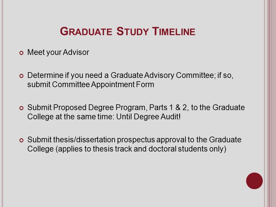G RADUATE S TUDY T IMELINE Meet your Advisor Determine if you need a Graduate Advisory Committee; if so, submit Committee Appointment Form Submit Proposed Degree Program, Parts 1 & 2, to the Graduate College at the same time: Until Degree Audit.