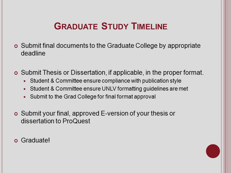 G RADUATE S TUDY T IMELINE Submit final documents to the Graduate College by appropriate deadline Submit Thesis or Dissertation, if applicable, in the proper format.