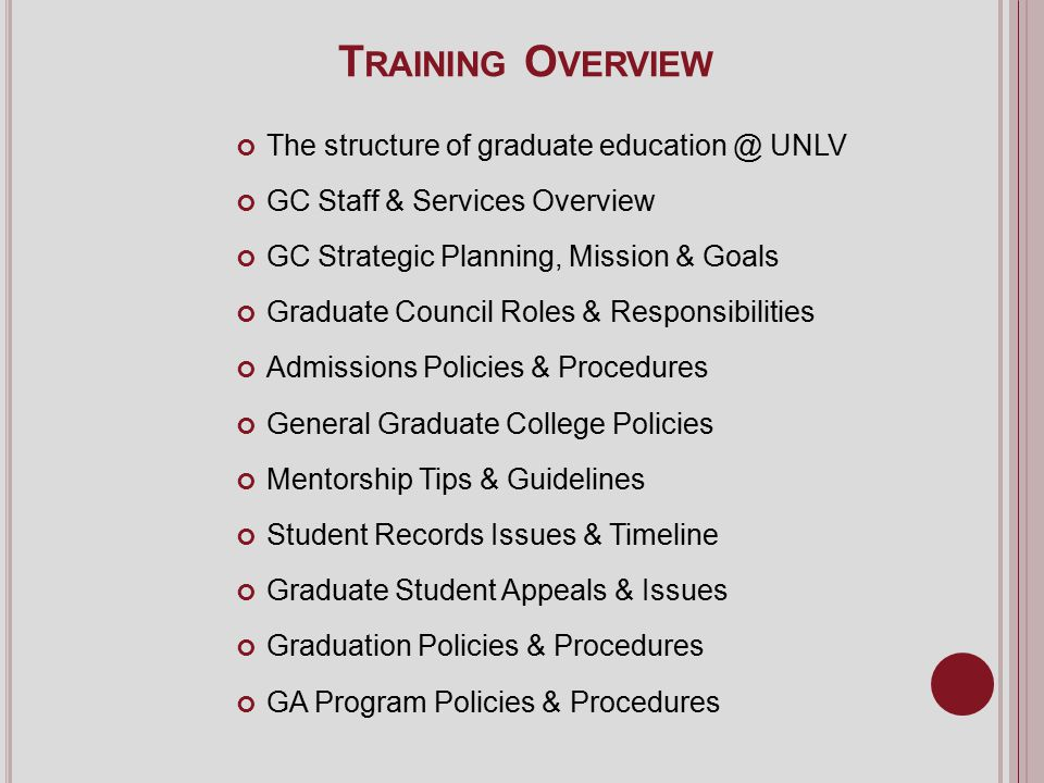 T RAINING O VERVIEW The structure of graduate education @ UNLV GC Staff & Services Overview GC Strategic Planning, Mission & Goals Graduate Council Roles & Responsibilities Admissions Policies & Procedures General Graduate College Policies Mentorship Tips & Guidelines Student Records Issues & Timeline Graduate Student Appeals & Issues Graduation Policies & Procedures GA Program Policies & Procedures