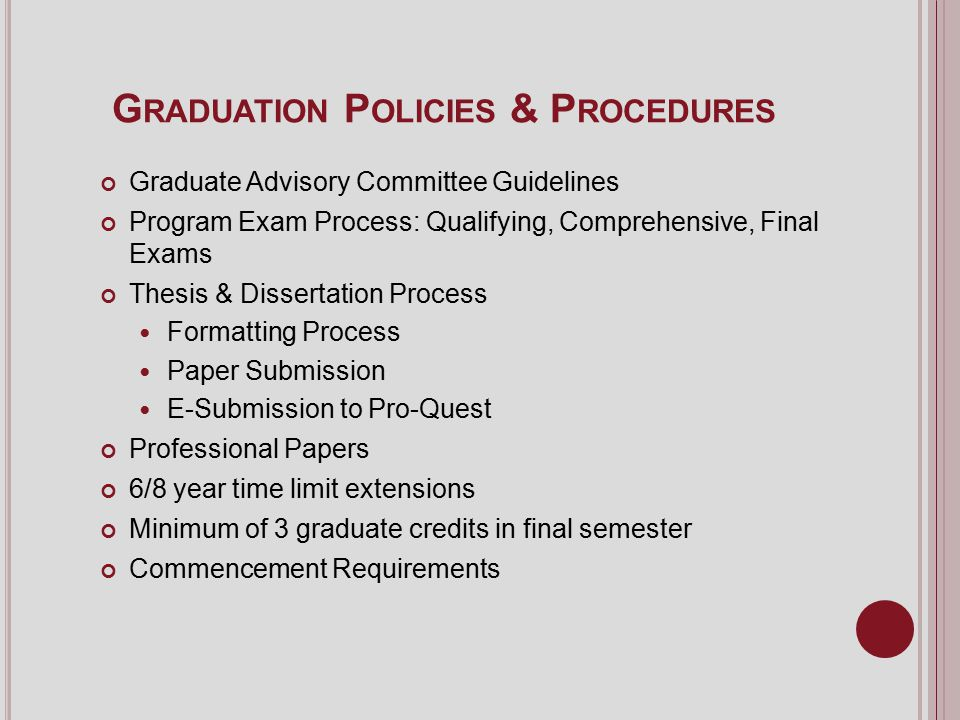 G RADUATION P OLICIES & P ROCEDURES Graduate Advisory Committee Guidelines Program Exam Process: Qualifying, Comprehensive, Final Exams Thesis & Dissertation Process Formatting Process Paper Submission E-Submission to Pro-Quest Professional Papers 6/8 year time limit extensions Minimum of 3 graduate credits in final semester Commencement Requirements