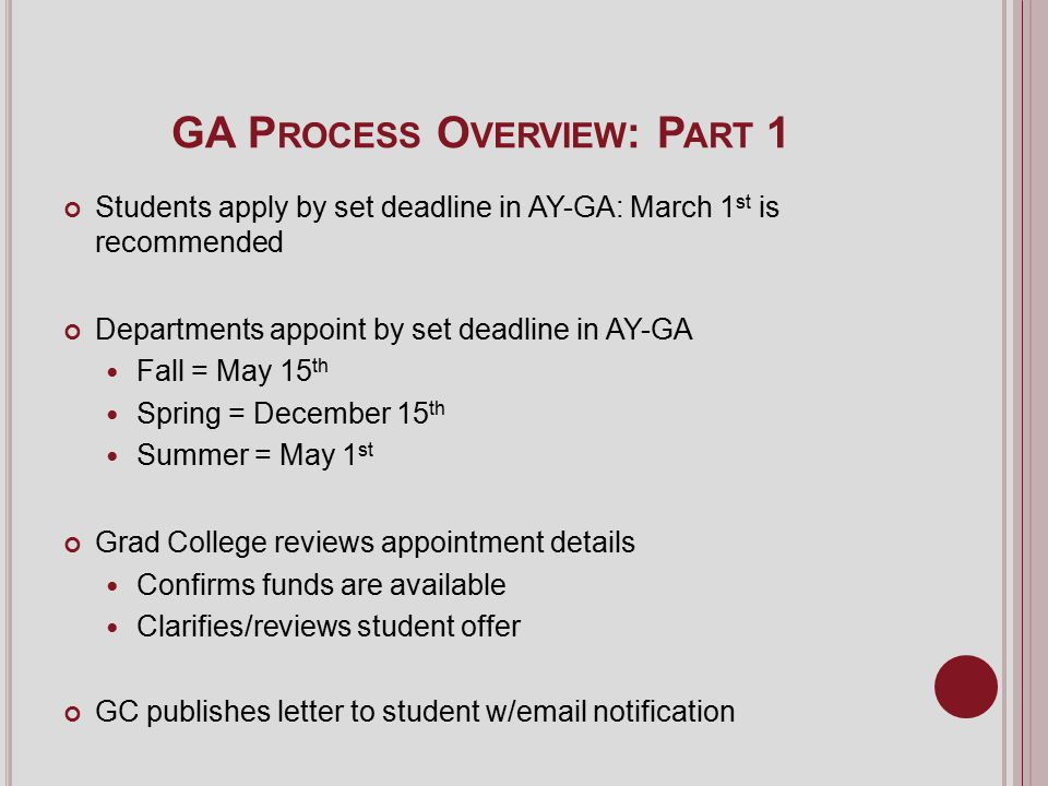 GA P ROCESS O VERVIEW : P ART 1 Students apply by set deadline in AY-GA: March 1 st is recommended Departments appoint by set deadline in AY-GA Fall = May 15 th Spring = December 15 th Summer = May 1 st Grad College reviews appointment details Confirms funds are available Clarifies/reviews student offer GC publishes letter to student w/email notification