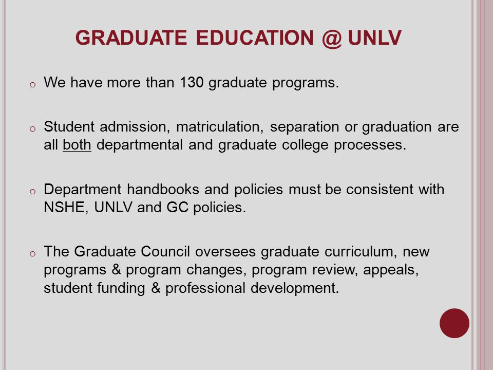 GRADUATE EDUCATION @ UNLV o We have more than 130 graduate programs. o Student admission, matriculation, separation or graduation are all both departm