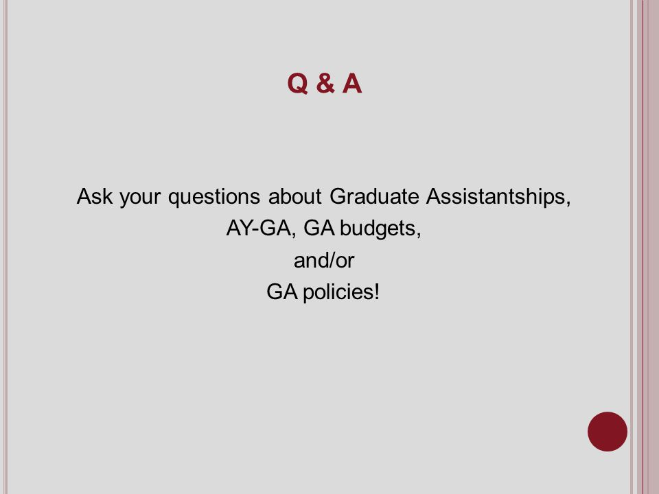 Q & A Ask your questions about Graduate Assistantships, AY-GA, GA budgets, and/or GA policies!