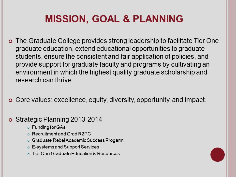 MISSION, GOAL & PLANNING The Graduate College provides strong leadership to facilitate Tier One graduate education, extend educational opportunities to graduate students, ensure the consistent and fair application of policies, and provide support for graduate faculty and programs by cultivating an environment in which the highest quality graduate scholarship and research can thrive.