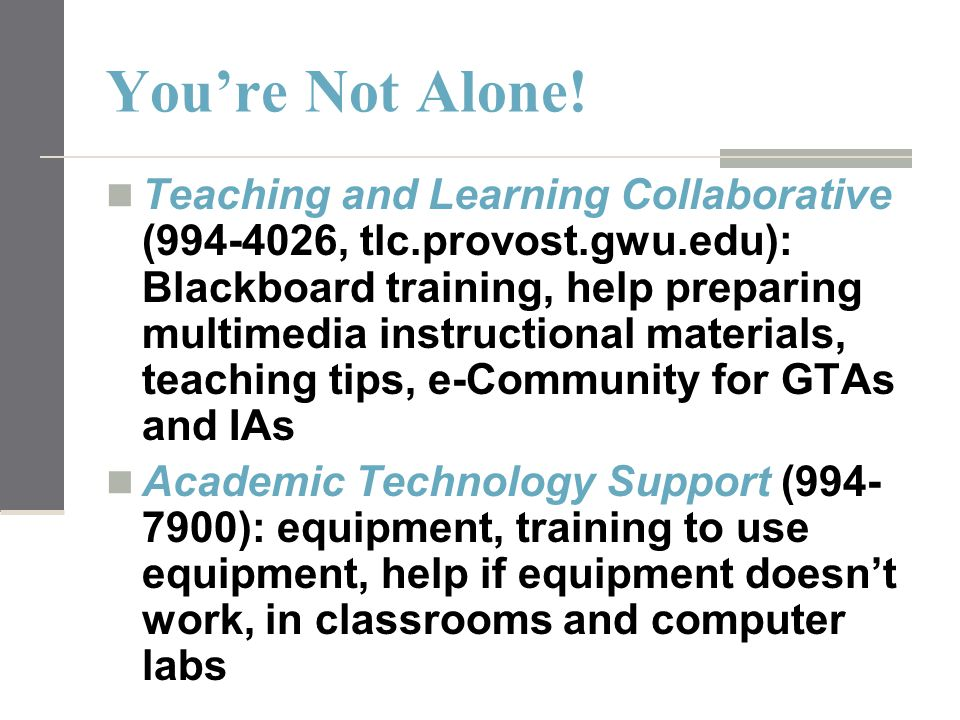 You're Not Alone! Teaching and Learning Collaborative (994-4026, tlc.provost.gwu.edu): Blackboard training, help preparing multimedia instructional ma