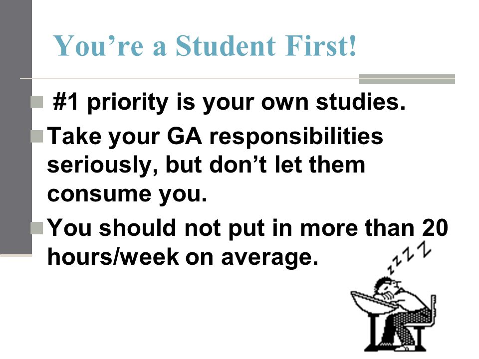 You're a Student First! #1 priority is your own studies. Take your GA responsibilities seriously, but don't let them consume you. You should not put i