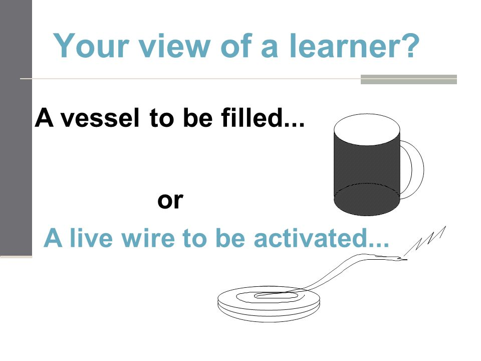 Your view of a learner? A vessel to be filled... or A live wire to be activated...
