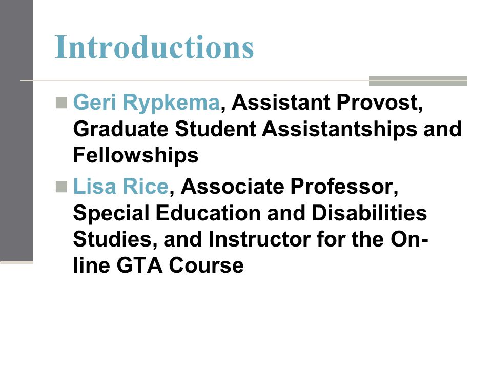 Introductions Geri Rypkema, Assistant Provost, Graduate Student Assistantships and Fellowships Lisa Rice, Associate Professor, Special Education and Disabilities Studies, and Instructor for the On- line GTA Course