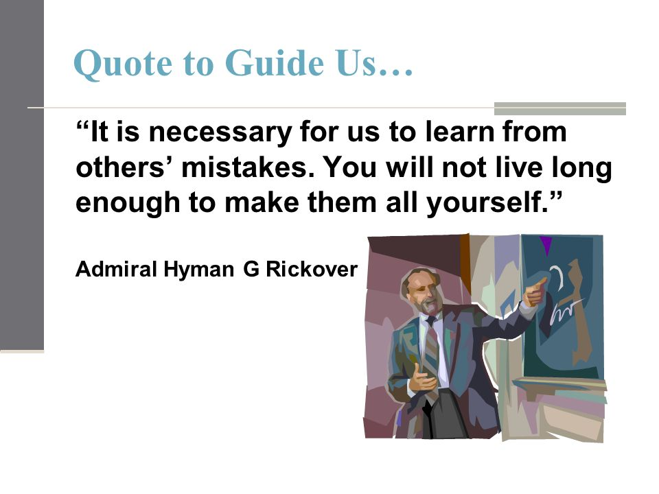 "Quote to Guide Us… ""It is necessary for us to learn from others' mistakes. You will not live long enough to make them all yourself."" Admiral Hyman G R"