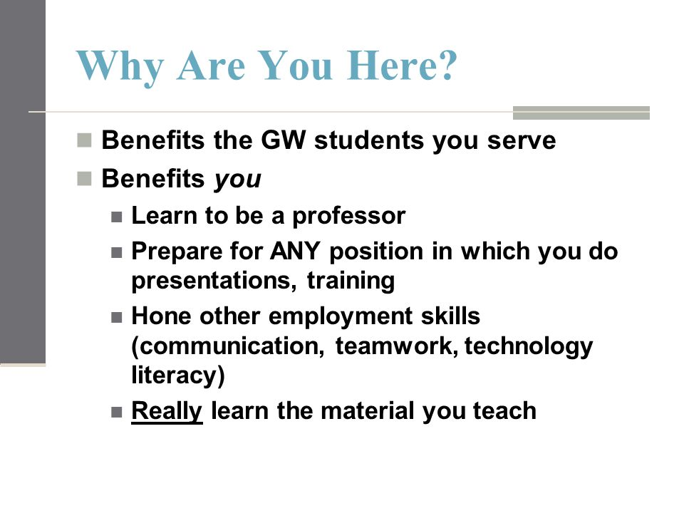 Why Are You Here? Benefits the GW students you serve Benefits you Learn to be a professor Prepare for ANY position in which you do presentations, trai