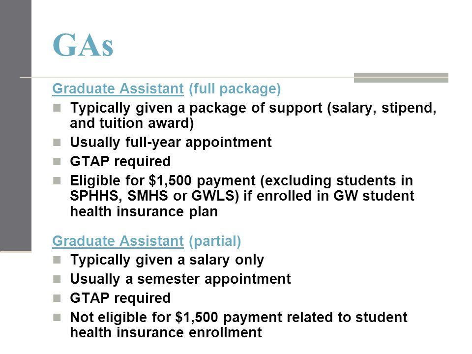 GAs Graduate Assistant (full package) Typically given a package of support (salary, stipend, and tuition award) Usually full-year appointment GTAP req
