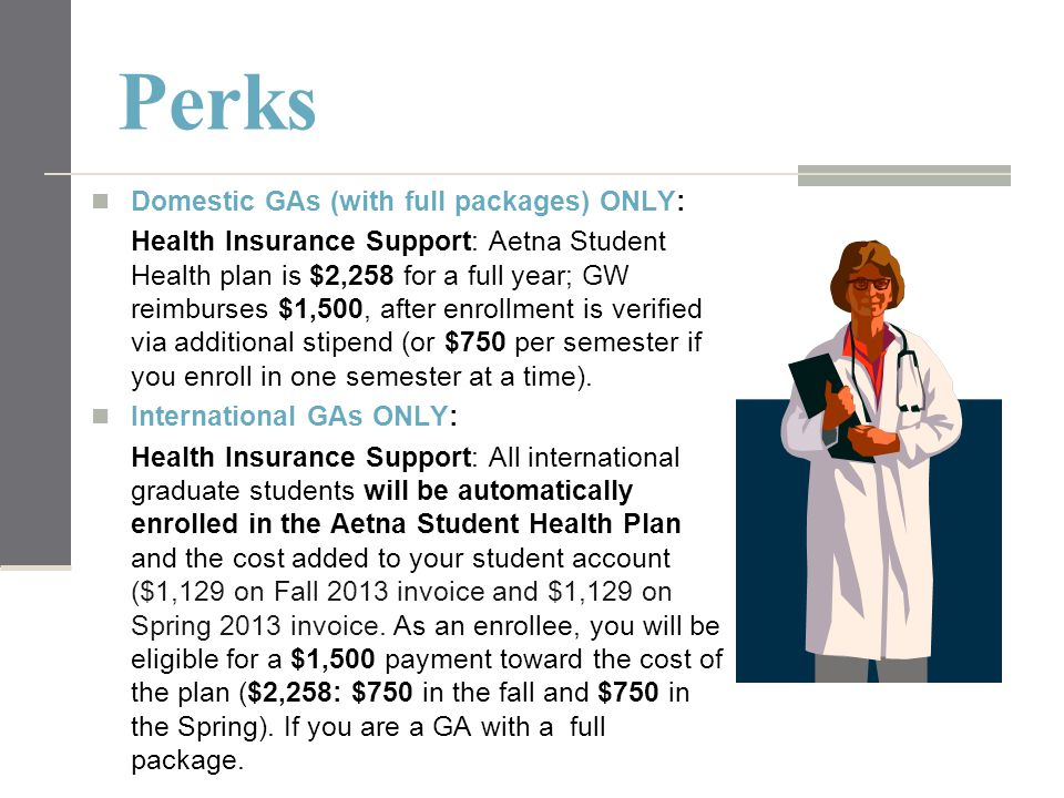Perks Domestic GAs (with full packages) ONLY: Health Insurance Support: Aetna Student Health plan is $2,258 for a full year; GW reimburses $1,500, aft