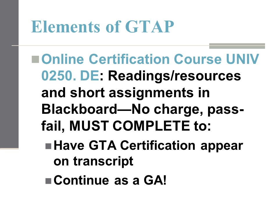 Elements of GTAP Online Certification Course UNIV 0250. DE: Readings/resources and short assignments in Blackboard—No charge, pass- fail, MUST COMPLET