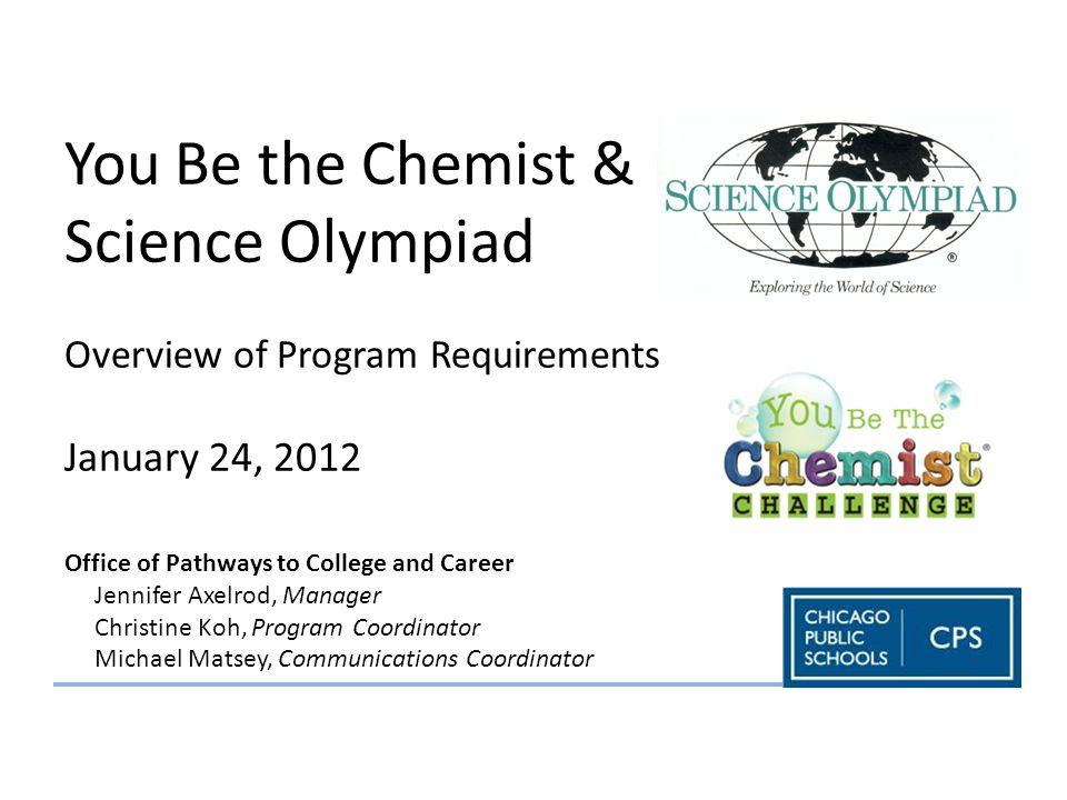 You Be the Chemist & Science Olympiad Overview of Program Requirements January 24, 2012 Office of Pathways to College and Career Jennifer Axelrod, Manager Christine Koh, Program Coordinator Michael Matsey, Communications Coordinator