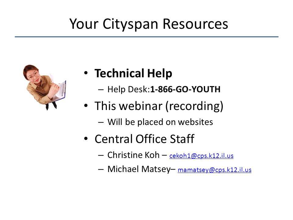Technical Help – Help Desk:1-866-GO-YOUTH This webinar (recording) – Will be placed on websites Central Office Staff – Christine Koh – cekoh1@cps.k12.il.us cekoh1@cps.k12.il.us – Michael Matsey– mamatsey@cps.k12.il.us mamatsey@cps.k12.il.us Your Cityspan Resources