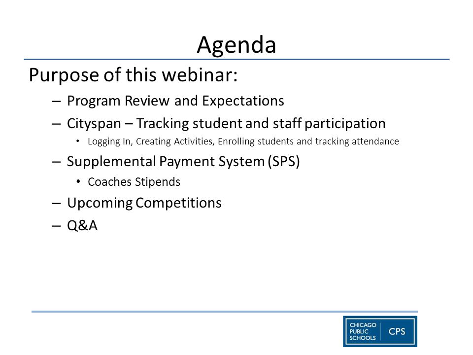 Agenda Purpose of this webinar: – Program Review and Expectations – Cityspan – Tracking student and staff participation Logging In, Creating Activities, Enrolling students and tracking attendance – Supplemental Payment System (SPS) Coaches Stipends – Upcoming Competitions – Q&A