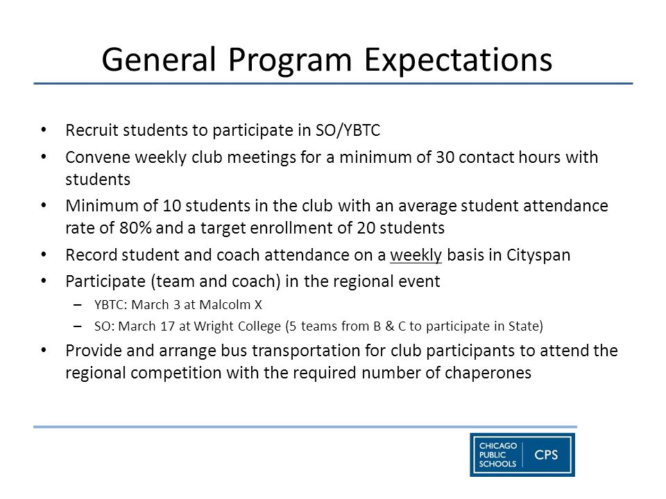 General Program Expectations Recruit students to participate in SO/YBTC Convene weekly club meetings for a minimum of 30 contact hours with students Minimum of 10 students in the club with an average student attendance rate of 80% and a target enrollment of 20 students Record student and coach attendance on a weekly basis in Cityspan Participate (team and coach) in the regional event – YBTC: March 3 at Malcolm X – SO: March 17 at Wright College (5 teams from B & C to participate in State) Provide and arrange bus transportation for club participants to attend the regional competition with the required number of chaperones