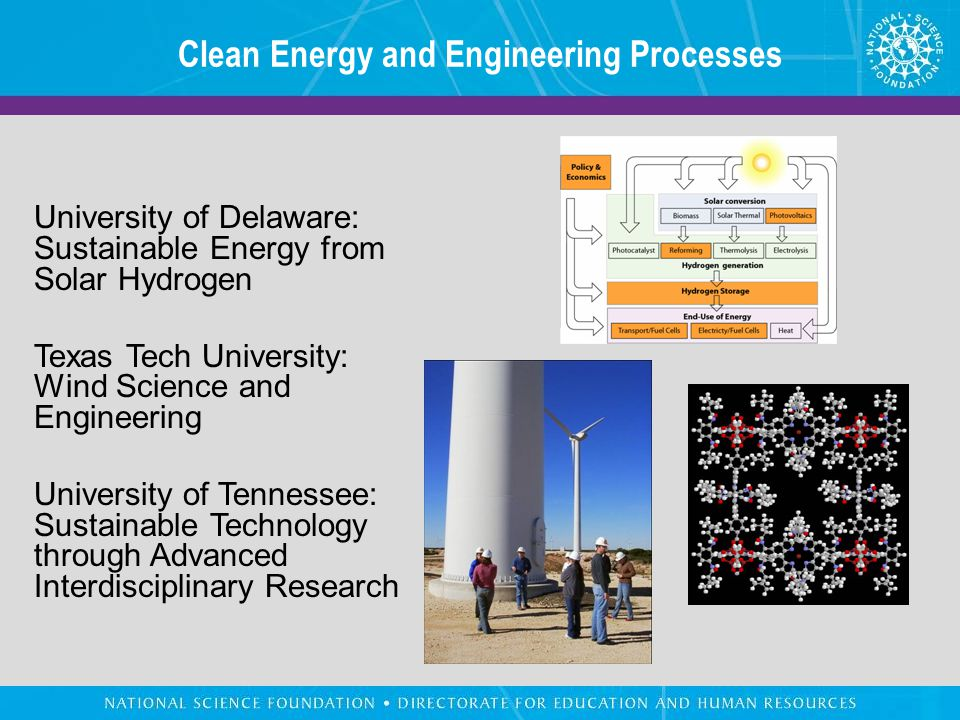 Clean Energy and Engineering Processes University of Delaware: Sustainable Energy from Solar Hydrogen Texas Tech University: Wind Science and Engineering University of Tennessee: Sustainable Technology through Advanced Interdisciplinary Research
