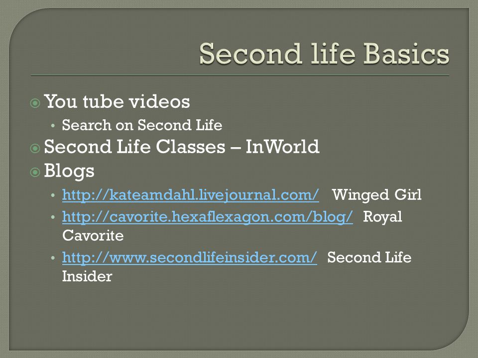  You tube videos Search on Second Life  Second Life Classes – InWorld  Blogs http://kateamdahl.livejournal.com/ Winged Girl http://kateamdahl.livejournal.com/ http://cavorite.hexaflexagon.com/blog/ Royal Cavorite http://cavorite.hexaflexagon.com/blog/ http://www.secondlifeinsider.com/ Second Life Insider http://www.secondlifeinsider.com/