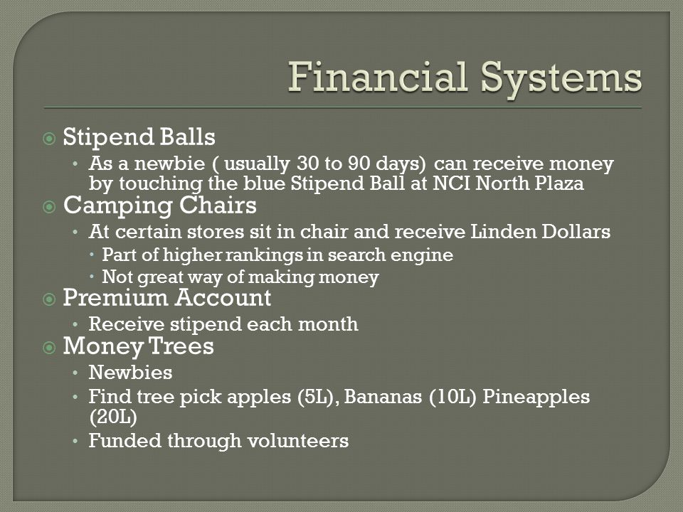 Stipend Balls As a newbie ( usually 30 to 90 days) can receive money by touching the blue Stipend Ball at NCI North Plaza  Camping Chairs At certain stores sit in chair and receive Linden Dollars  Part of higher rankings in search engine  Not great way of making money  Premium Account Receive stipend each month  Money Trees Newbies Find tree pick apples (5L), Bananas (10L) Pineapples (20L) Funded through volunteers