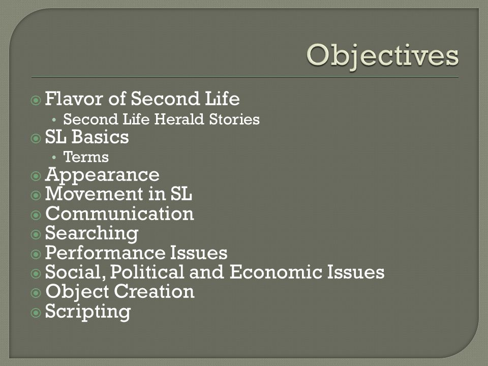  Flavor of Second Life Second Life Herald Stories  SL Basics Terms  Appearance  Movement in SL  Communication  Searching  Performance Issues  Social, Political and Economic Issues  Object Creation  Scripting