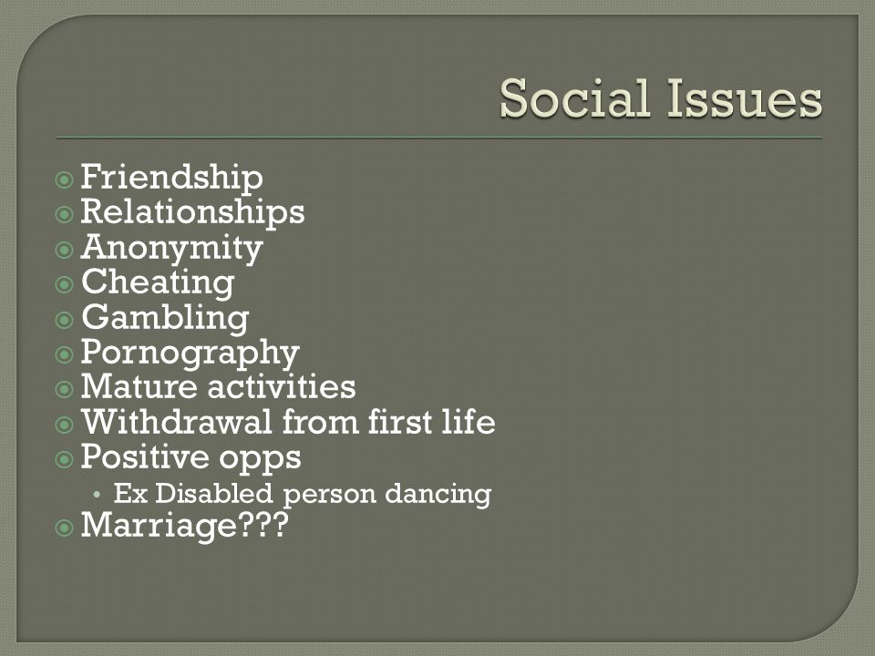  Friendship  Relationships  Anonymity  Cheating  Gambling  Pornography  Mature activities  Withdrawal from first life  Positive opps Ex Disabled person dancing  Marriage???
