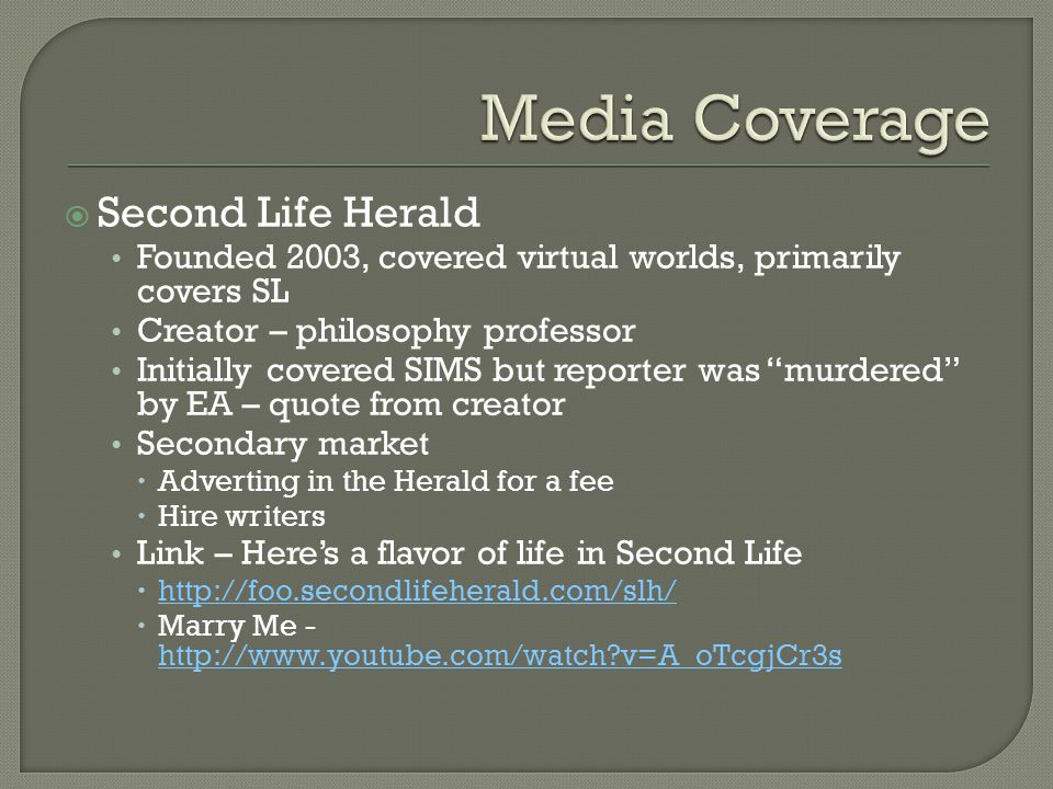  Second Life Herald Founded 2003, covered virtual worlds, primarily covers SL Creator – philosophy professor Initially covered SIMS but reporter was murdered by EA – quote from creator Secondary market  Adverting in the Herald for a fee  Hire writers Link – Here's a flavor of life in Second Life  http://foo.secondlifeherald.com/slh/ http://foo.secondlifeherald.com/slh/  Marry Me - http://www.youtube.com/watch?v=A_oTcgjCr3s http://www.youtube.com/watch?v=A_oTcgjCr3s