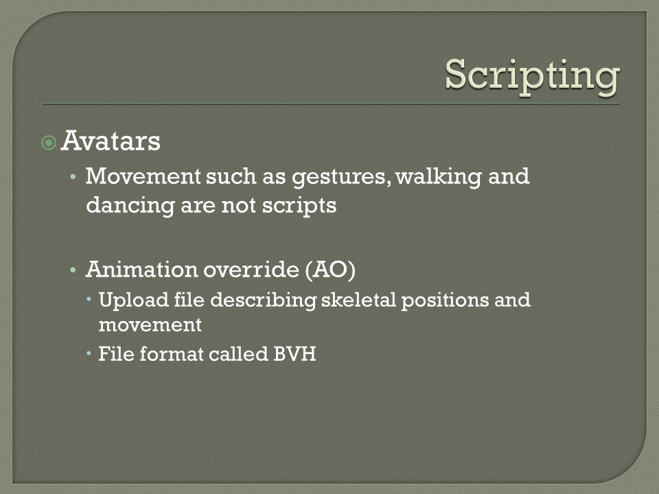  Avatars Movement such as gestures, walking and dancing are not scripts Animation override (AO)  Upload file describing skeletal positions and movement  File format called BVH