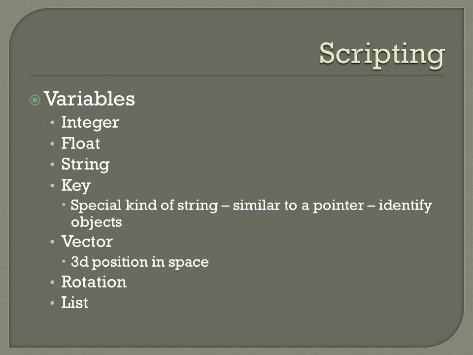  Variables Integer Float String Key  Special kind of string – similar to a pointer – identify objects Vector  3d position in space Rotation List