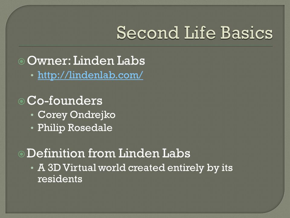  Owner: Linden Labs http://lindenlab.com/  Co-founders Corey Ondrejko Philip Rosedale  Definition from Linden Labs A 3D Virtual world created entirely by its residents
