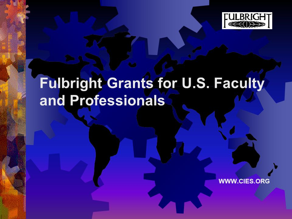 Fulbright Grants for U.S. Faculty and Professionals WWW.CIES.ORG