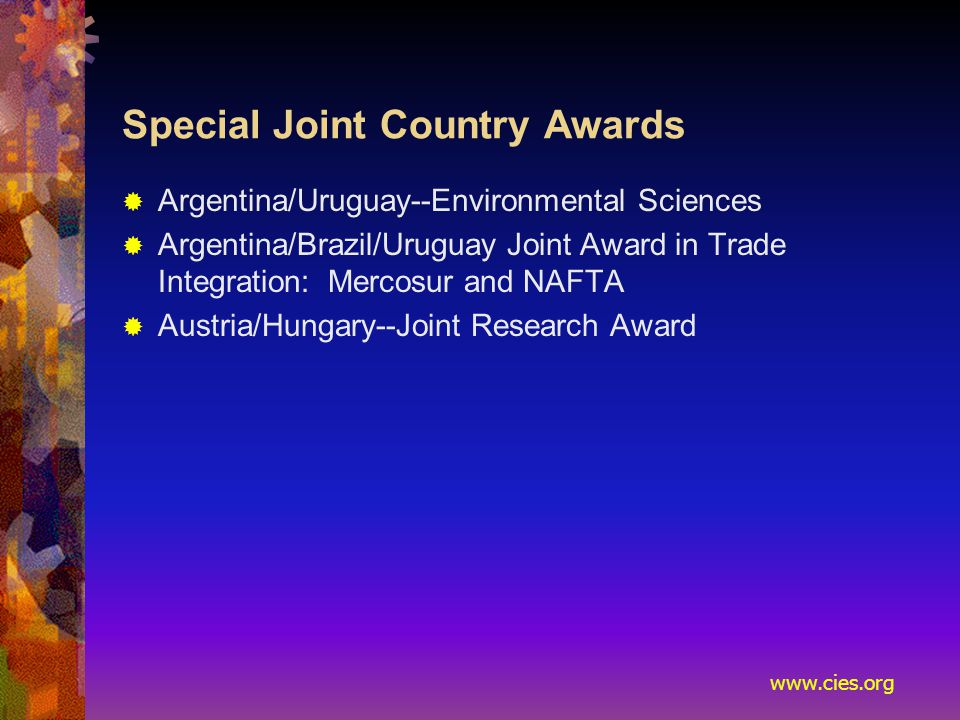 www.cies.org Special Joint Country Awards  Argentina/Uruguay--Environmental Sciences  Argentina/Brazil/Uruguay Joint Award in Trade Integration: Mercosur and NAFTA  Austria/Hungary--Joint Research Award