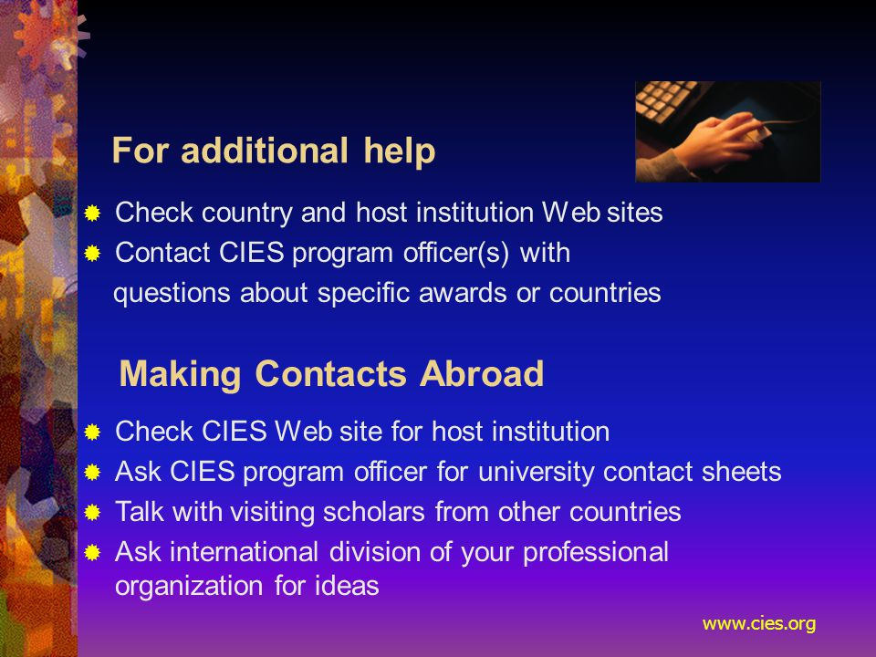 www.cies.org For additional help  Check country and host institution Web sites  Contact CIES program officer(s) with questions about specific awards or countries Making Contacts Abroad  Check CIES Web site for host institution  Ask CIES program officer for university contact sheets  Talk with visiting scholars from other countries  Ask international division of your professional organization for ideas