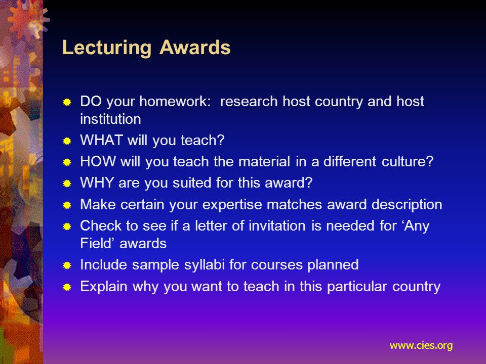 www.cies.org Lecturing Awards  DO your homework: research host country and host institution  WHAT will you teach.
