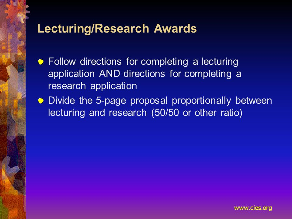 www.cies.org Lecturing/Research Awards  Follow directions for completing a lecturing application AND directions for completing a research application  Divide the 5-page proposal proportionally between lecturing and research (50/50 or other ratio)