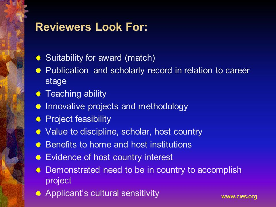www.cies.org Reviewers Look For:  Suitability for award (match)  Publication and scholarly record in relation to career stage  Teaching ability  Innovative projects and methodology  Project feasibility  Value to discipline, scholar, host country  Benefits to home and host institutions  Evidence of host country interest  Demonstrated need to be in country to accomplish project  Applicant's cultural sensitivity