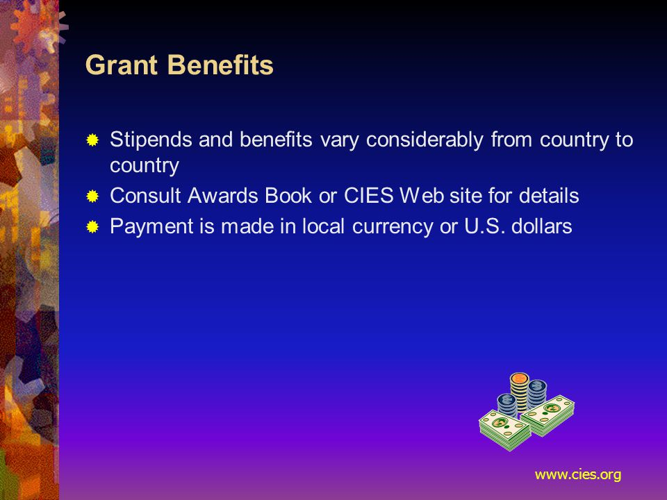 www.cies.org Grant Benefits  Stipends and benefits vary considerably from country to country  Consult Awards Book or CIES Web site for details  Payment is made in local currency or U.S.