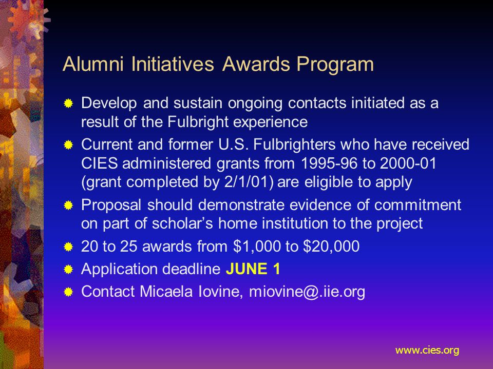www.cies.org Alumni Initiatives Awards Program  Develop and sustain ongoing contacts initiated as a result of the Fulbright experience  Current and former U.S.