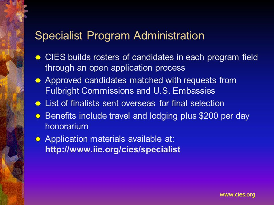 www.cies.org Specialist Program Administration  CIES builds rosters of candidates in each program field through an open application process  Approved candidates matched with requests from Fulbright Commissions and U.S.