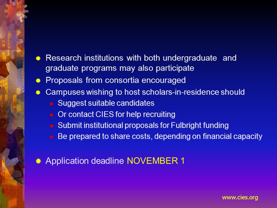 www.cies.org  Research institutions with both undergraduate and graduate programs may also participate  Proposals from consortia encouraged  Campuses wishing to host scholars ‑ in ‑ residence should  Suggest suitable candidates  Or contact CIES for help recruiting  Submit institutional proposals for Fulbright funding  Be prepared to share costs, depending on financial capacity  Application deadline NOVEMBER 1